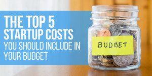 The Top 5 Startup Costs You Should Include In Your Budget