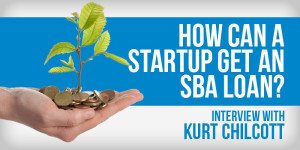 How Can A Startup Get An SBA Loan? An Interview With Kurt Chilcott