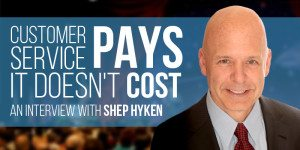 Customer Service Pays, It Doesn't Cost – An Interview with Shep Hyken