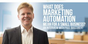 What does marketing automation mean for a small business? An Interview With Paul Bascobert