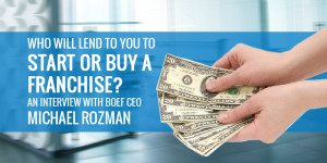 Who Will Lend to You to Start or Buy a Franchise? An Interview with BoeFly CEO Michael Rozman