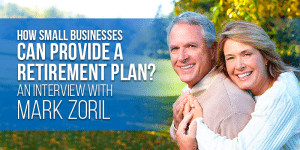 How small businesses can provide employees with a retirement plan? An Interview with Mark Zoril