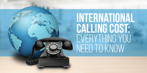 International Calling Cost: What Are the Rates to Call Different Countries?