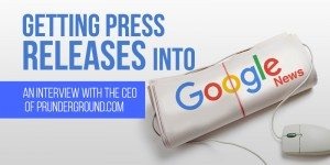 Getting Press Releases Into Google News: An Interview With The CEO Of PRUnderground.com