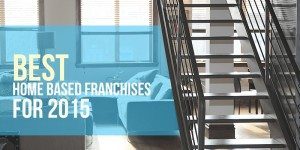 Best Home Based Franchises – What Are the Best Opportunities of 2015?