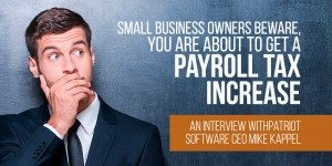 Small Business Owners Beware, You Are About To Get A Payroll Tax Increase – An Interview with Patriot Software CEO Mike Kappel
