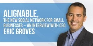 Alignable, The New Social Network For Small Businesses – An Interview with CEO Eric Groves