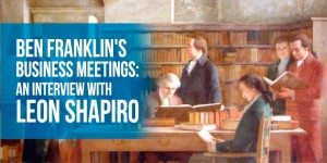 Ben Franklin's Business Meetings: An Interview With Leon Shapiro