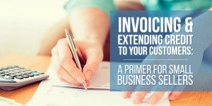 Invoicing & Extending Credit To Your Customers: A Primer for Small Business Sellers
