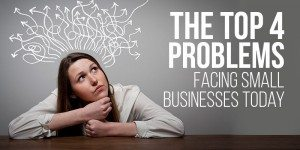 The Four Top Problems Facing Small Businesses Today