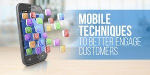 Mobile Techniques to Better Engage Customers