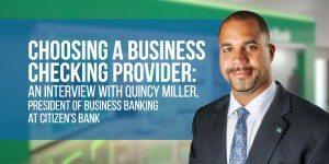 How to Choose Your Business Checking: An Interview with Quincy Miller, Citizens Bank President of Business Banking
