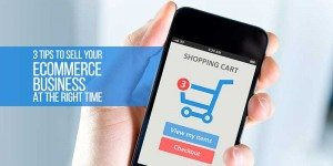 4 Tips To Help You Sell Your Ecommerce Business at the Right Time