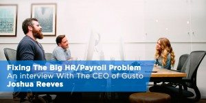 Fixing The Payroll Problem: An Interview with Gusto CEO Joshua Reeves