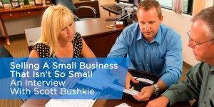 Selling A Small Business That Isn't So Small:  An Interview With Scott Bushkie