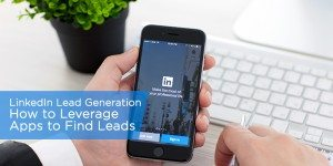 LinkedIn Lead Generation: How to Leverage Apps to Find Leads