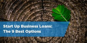 Start Up Business Loans: The 9 Best Options