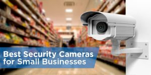 Best Security Camera: Reviews & Recommendations for Small Businesses