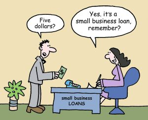"A businessman is unhappy about the tiny sum of money offered and says, ""Five dollars? She replies, Yes. it's a small business loan, remember?"""