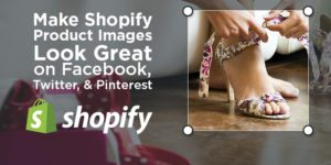 Make Shopify Product Images Look Great on Facebook, Twitter, & Pinterest