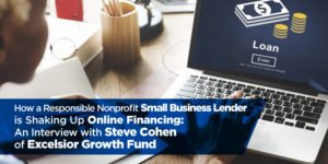 How a Responsible Nonprofit Small Business Lender is Shaking Up Online Financing:  An Interview with Steve Cohen of Excelsior Growth Fund