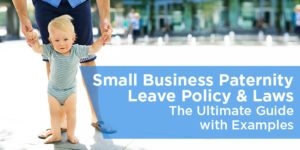 Small Business Paternity Leave Policy & Laws – The Ultimate Guide with Examples