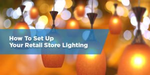 How To Set Up Your Retail Store Lighting