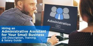 Hiring an Administrative Assistant for Your Small Business: Job Description, Training, & Salary Guide