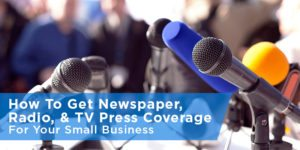 How To Get Local Press Coverage For Your Small Business: Newspaper, Radio, TV, and More