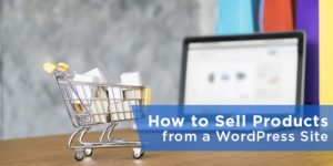 WordPress Ecommerce – How to Sell Products from a WordPress Site