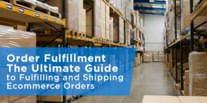 Order Fulfillment – The Ultimate Guide to Fulfilling and Shipping Ecommerce Orders