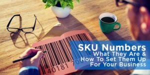 SKU Numbers: What They Are & How To Set Them Up For Your Business