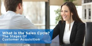 What is the Sales Cycle? The Stages Of Customer Acquisition