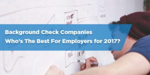 Best Background Check Companies For Employers – 2017