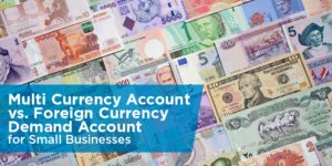 Multi Currency Account vs. Foreign Currency Demand Account for Small Businesses
