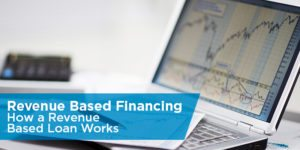 Revenue Based Financing: How a Revenue Based Loan Works