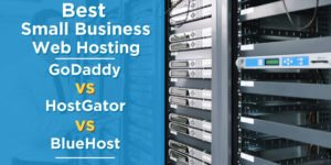 Best Small Business Web Hosting: Godaddy vs. HostGator vs. BlueHost