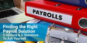 Finding the Right Payroll Solution – 5 Options & 5 Questions To Ask Yourself