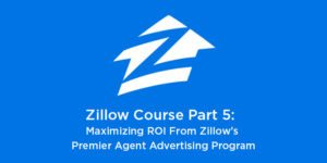 Zillow Course Part 5: Maximizing ROI From Zillow's Premier Agent Advertising Program