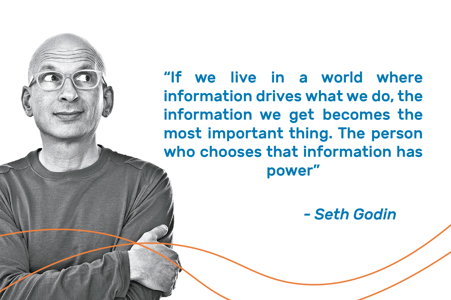 "seth godin with quote: ""If we live in a world where information drives what we do, the information we get becomes the most important thing. The person who chooses that information has power."""